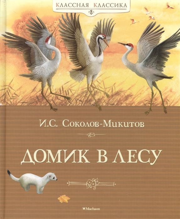 Соколов-Микитов И. Домик в лесу Рассказы о природе