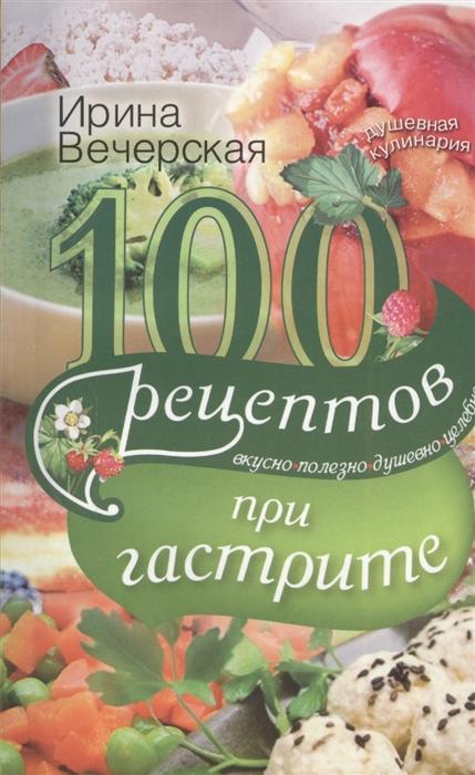 Вечерская И. 100 рецептов при гастрите Вкусно Полезно Душевно Целебно цена