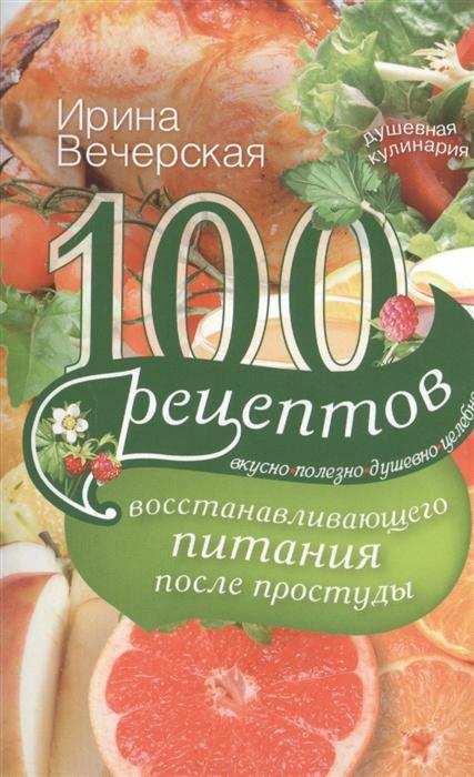 Вечерская И. 100 рецептов восстанавливающего питания после простуды Вкусно Полезно Душевно Целебно вечерская и 100 рецептов питания для малышей до года