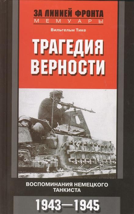 Тике В. Трагедия верности Воспоминания немецкого танкиста 1943 - 1945