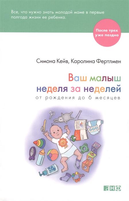 Кейв С., Фертлмен К. Ваш малыш неделя за неделей От рождения до 6 месяцев ваш малыш от рождения до двух лет