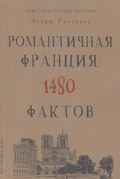 Уиттакер Э. Романтичная Франция 1480 фактов эндрю уиттакер книга невероятных историй романтичная франция 1480 фактов