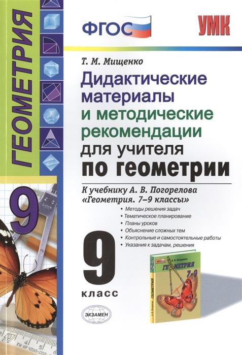 Мищенко Т. Дидактические материалы и методические рекомендации для учителя по геометрии к учебнику А В Погорелова Геометрия 7-9 классы 9 класс стоимость