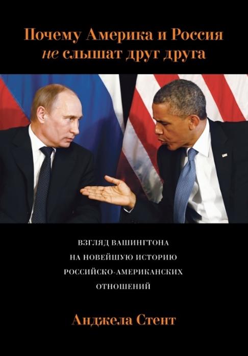 Фото - Стент А. Почему Америка и Россия не слышат друг друга Взгляд Вашингтона на новейшую историю российско-американских отношений андрей паршев почему россия не америка
