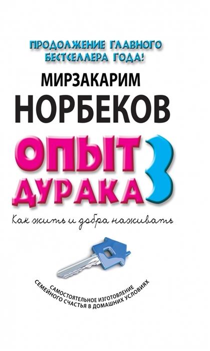 цены Норбеков М. Опыт дурака 3 Как жить и добра наживать Самостоятельное изготовление семейного счастья в домашних условиях