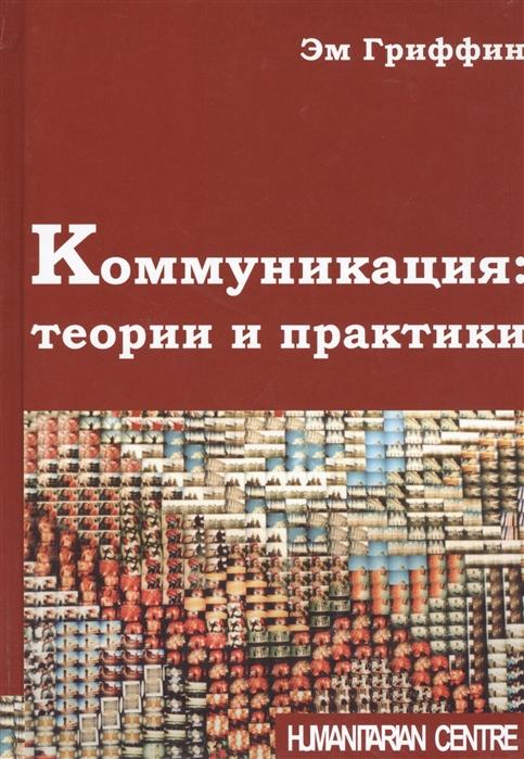 Гриффин Э. Коммуникация теории и практики