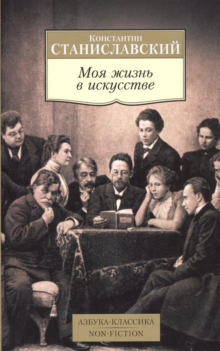 Станиславский К. Моя жизнь в искусстве станиславский константин сергеевич моя жизнь в искусстве