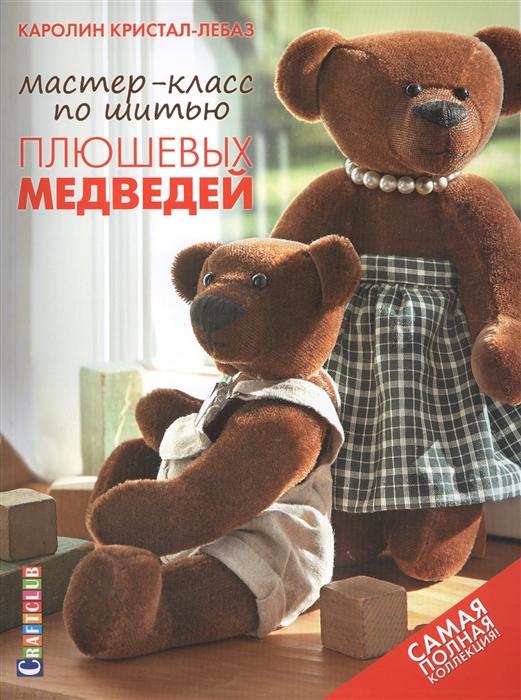 Кристал-Лебаз К. Мастер-класс по шитью плюшевых медведей Самая полная коллекция Выкройки