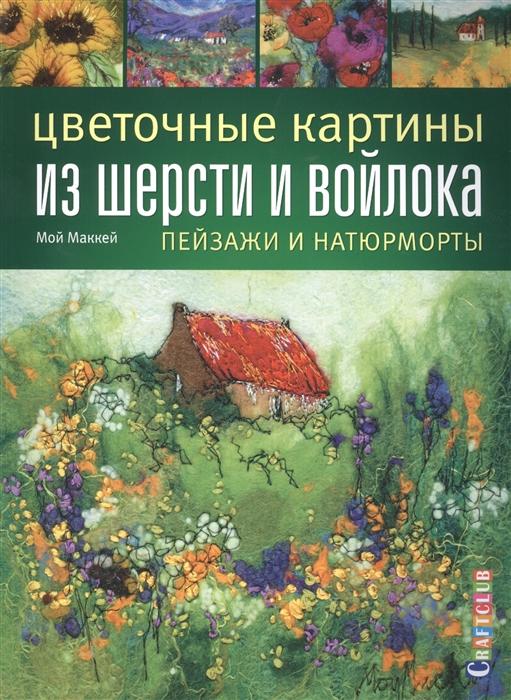 Маккей М. Цветочные картины из шерсти и войлока Пейзажи и натюрморты
