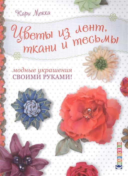 Мекка К. Цветы из лент ткани и тесьмы Модные украшения своими руками