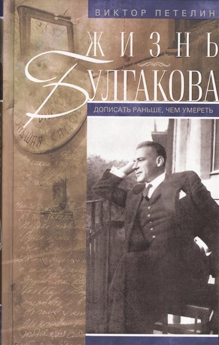 Жизнь Булгакова Дописать раньше чем умереть 2-е издание дополненное