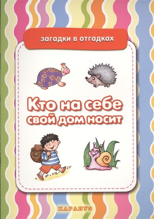 Купить Кто на себе свой дом носит Живая природа, Карапуз, Первые энциклопедии для малышей (0-6 л.)