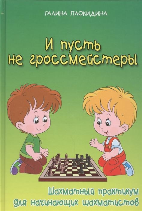 И пусть не гроссмейстеры Шахматный практикум для начинающих шахматистов
