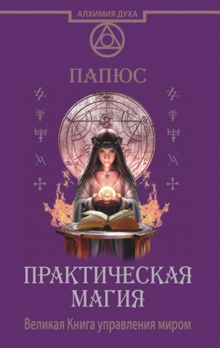 Папюс Практическая магия Великая Книга управления миром арабо саргсян эллен дуган папюс круг года магия домашних растений практическая магия комплект из 3 книг