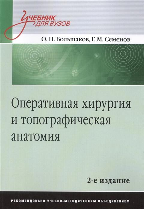 Большаков О., Семенов Г. Оперативная хирургия и топографическая анатомия Учебник для вузов 2-е издание