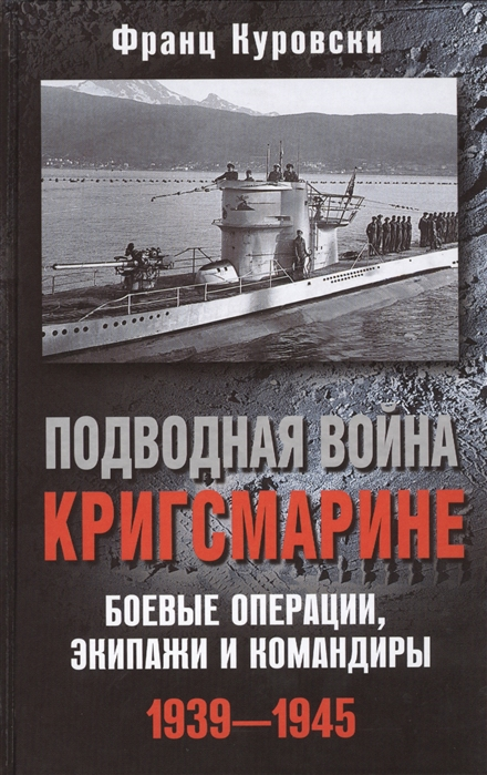 Куровски Ф. Подводная война кригсмарине Боевые операции экипажи и командиры 1939-1945