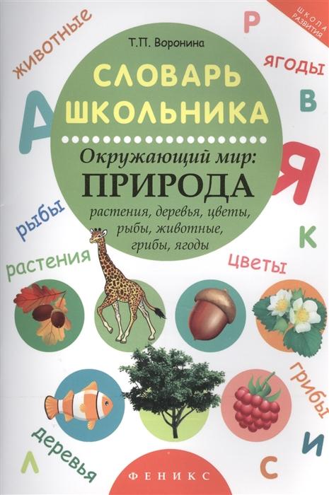 все цены на Воронина Т. Словарь школьника Окружающий мир Природа Растения деревья цветы рыбы животные грибы ягоды онлайн