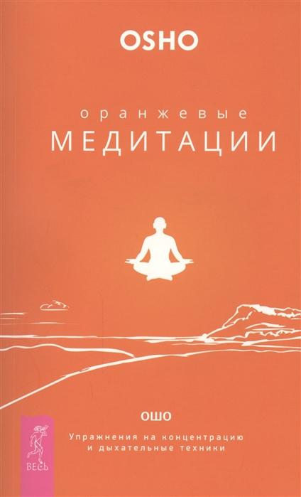 Ошо Оранжевые медитации Упражнения на концентрацию и дыхательные техники мэтью свейгарт ошо рудигер дальке путь ци оранжевые медитации исцеление души от негативных эмоций комплект из 3 книг