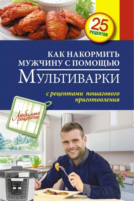 Иванова С. Как накормить мужчину с помощью мультиварки С рецептами пошагового приготовления 25 рецептов как накормить ребёнка