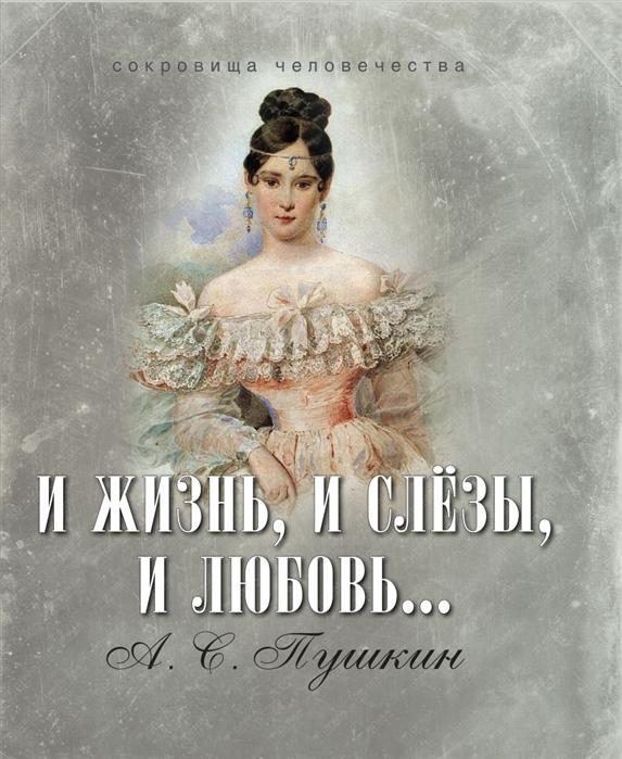 Пушкин А. И жизнь и слезы и любовь пушкин а с и жизнь и слезы и любовь шелк