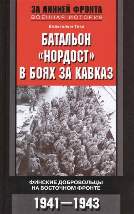 Тике В. Батальон Нордост в боях за Кавказ Финские добровольцы на Восточном фронте 1941-1943 цена