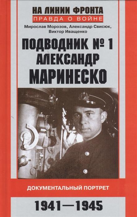 Морозов М., Свисюк А., Иващенко В. Подводник 1 Александр Маринеско Документальный портрет