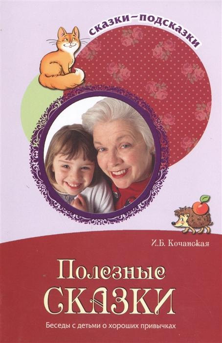 Кочанская И. Полезные сказки Беседы с детьми о хороших привычках