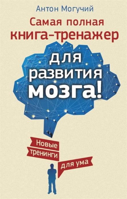 Могучий А. Самая полная книга-тренажер для развития мозга антон могучий супертренажер для развития ума