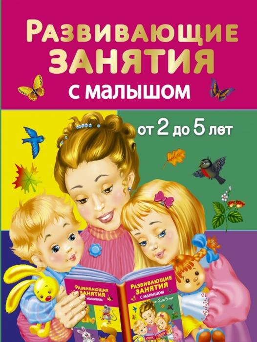 Дмитриева В. Развивающие занятия с малышом от 2 до 5 лет издательство аст развивающие занятия с малышом от 2 до 5 лет