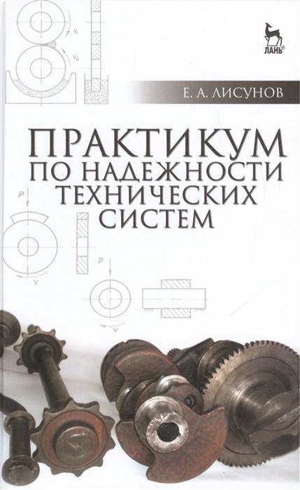 Лисунов Е. Практикум по надежности технических систем Издание второе исправленное и дополненное