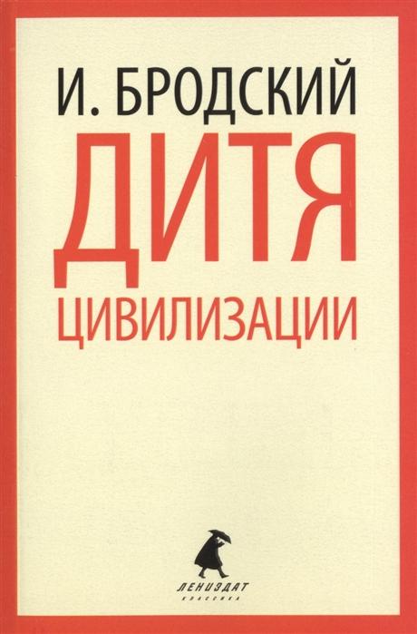 Бродский И. Дитя цивилизации Избранные эссе