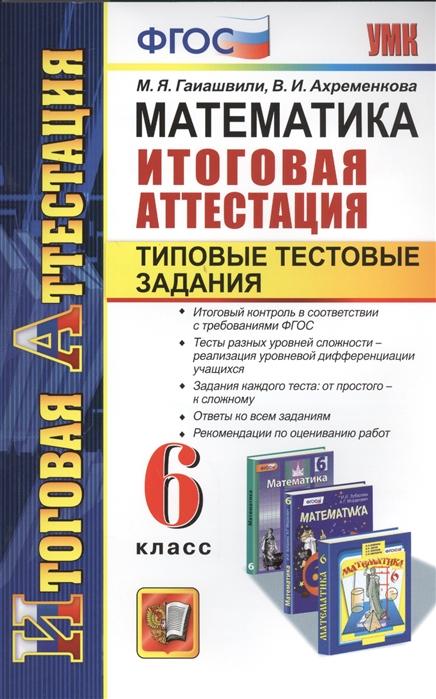 цена на Гаиашвили М., Ахременкова В. Математика 6 класс Итоговая аттестация Типовые тестовые задания