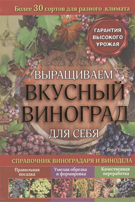 Выращиваем вкусный виноград для себя Справочник виноградаря и винодела