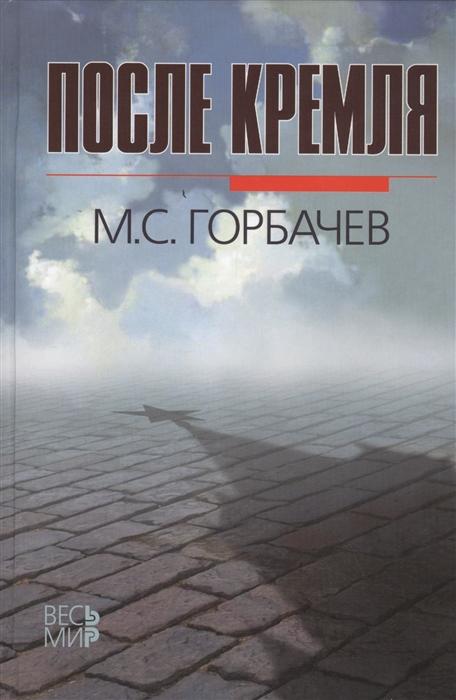 Горбачев М. После Кремля после кремля