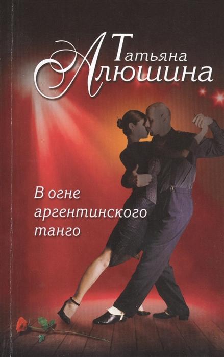 Алюшина Т. В огне аргентинского танго