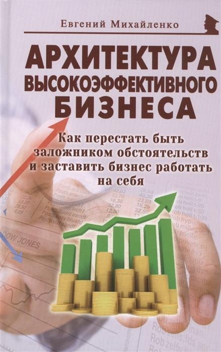 Михайленко Е. Архитектура высокоэффективного бизнеса Как перестать быть заложником обстоятельств и заставить бизнес работать на себя