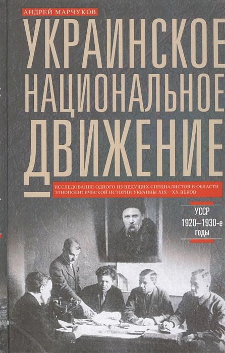 Марчуков А. Украинское национальное движение УССР 1920-1930-е годы Цели методы результаты недорого