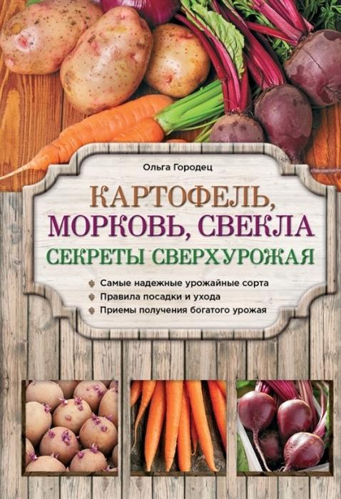Городец О. Картофель морковь свекла Секреты сверхурожая выращиваем овощи секреты сверхурожая