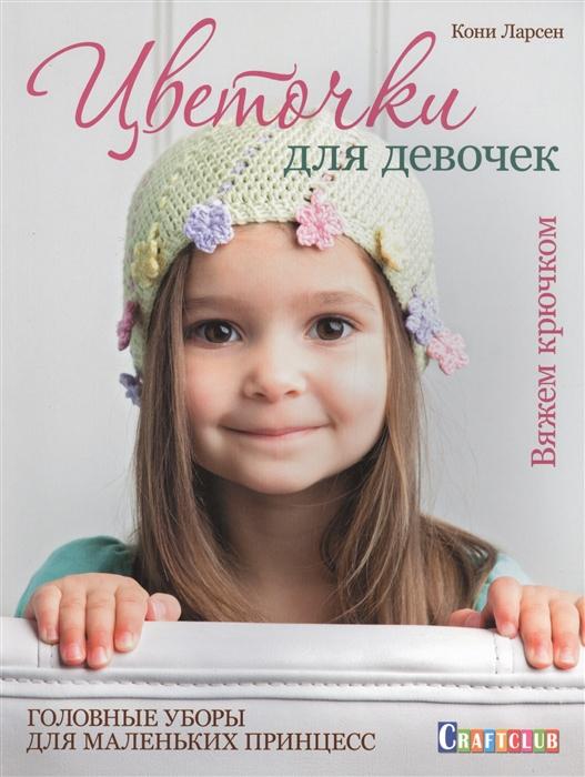 Фото - Ларсен К. Цветочки для девочек Вяжем крючком Головные уборы для маленьких принцесс головные уборы
