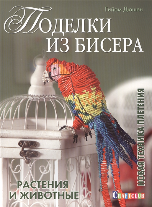 Дюшен Г. Поделки из бисера Новая техника плетения Растения и животные
