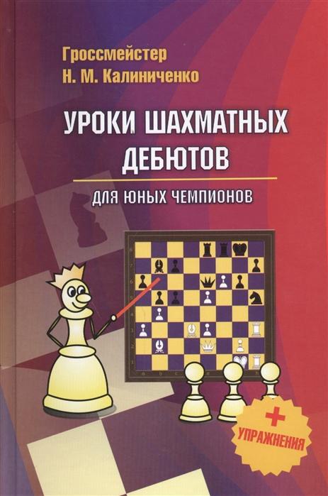 Купить Уроки шахматных дебютов для юных чемпионов Упражнения, Калиниченко, Спорт. Здоровый образ жизни