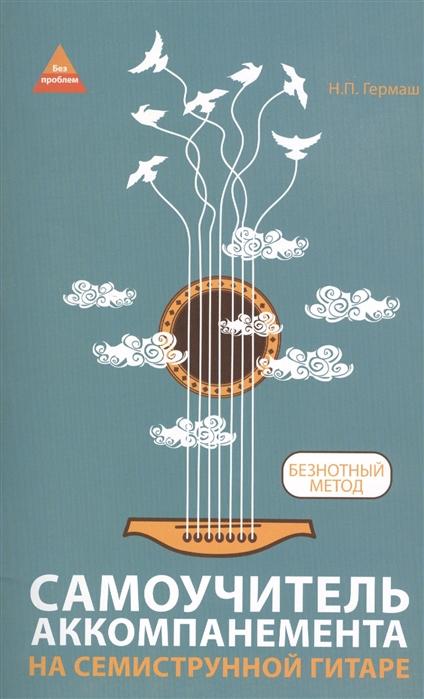 Гермаш Н. Самоучитель аккомпанемента на семиструнной гитаре Безнотный метод петров п играем песни на гитаре безнотный метод всего 8 аккордов