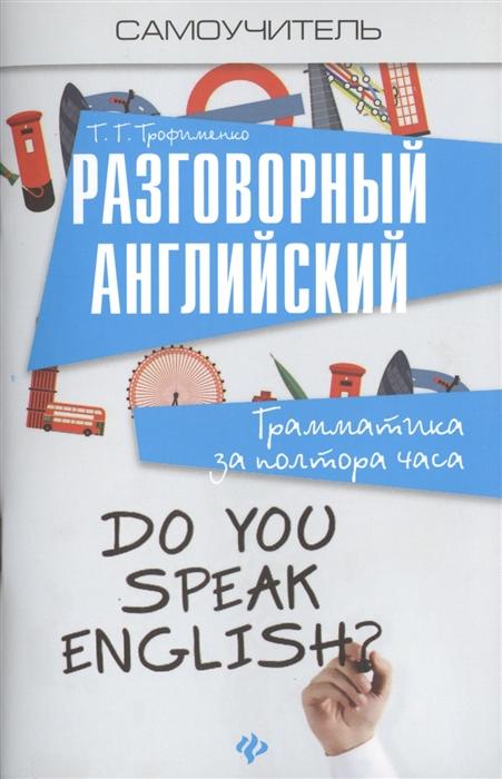 Фото - Трофименко Т. Разговорный английский Грамматика за полтора часа трофименко т твой бой без правил технологии лидерства
