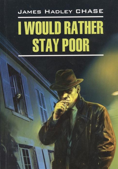 Chase J. I Would Rather Stay Poor Лучше бы я оставался бедным Книга для чтения на английском языке