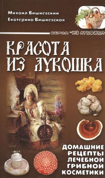 Вишневский М., Вишневская Е. Красота из лукошка Домашние рецепты лечебной грибной косметики