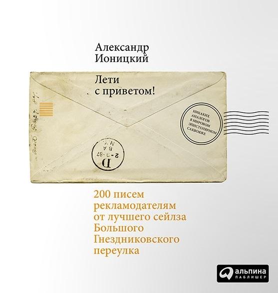 Ионицкий А. Лети с приветом 200 писем рекламодателям от лучшего сейлза Большого Гнездниковского переулка