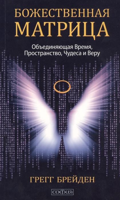 Божественная матрица объединяющая Время Пространство Чудеса и Веру