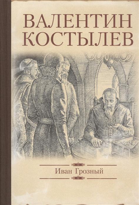 Костылев В. Иван Грозный костылев в и иван грозный исторический роман в трех книгах полное издание в одном томе