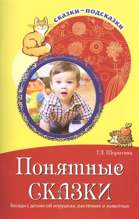 Шорыгина Т. Понятные сказки Беседы с детьми об игрушках растениях и животных цена