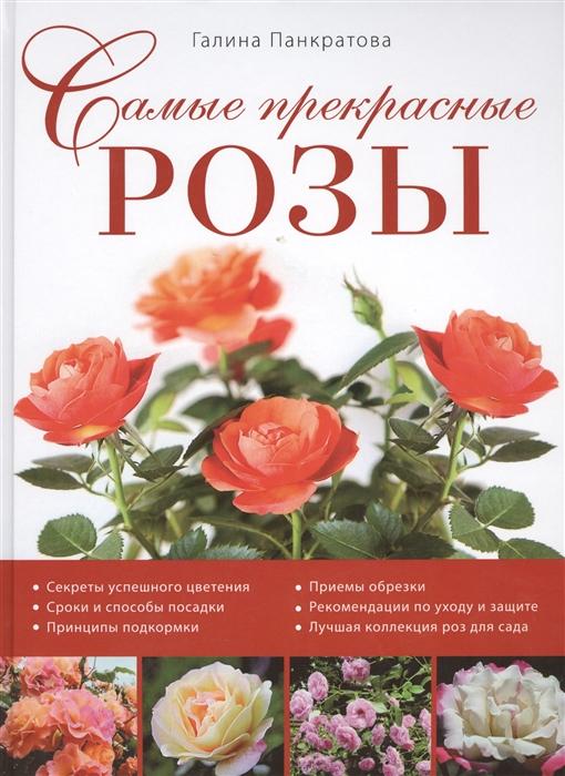 Самые прекрасные розы Секреты успешного цветения Сроки и способы посадки Принципы подкормки Приемы обрезки Рекомендации по уходу и защите Лучшая коллекция роз для сада